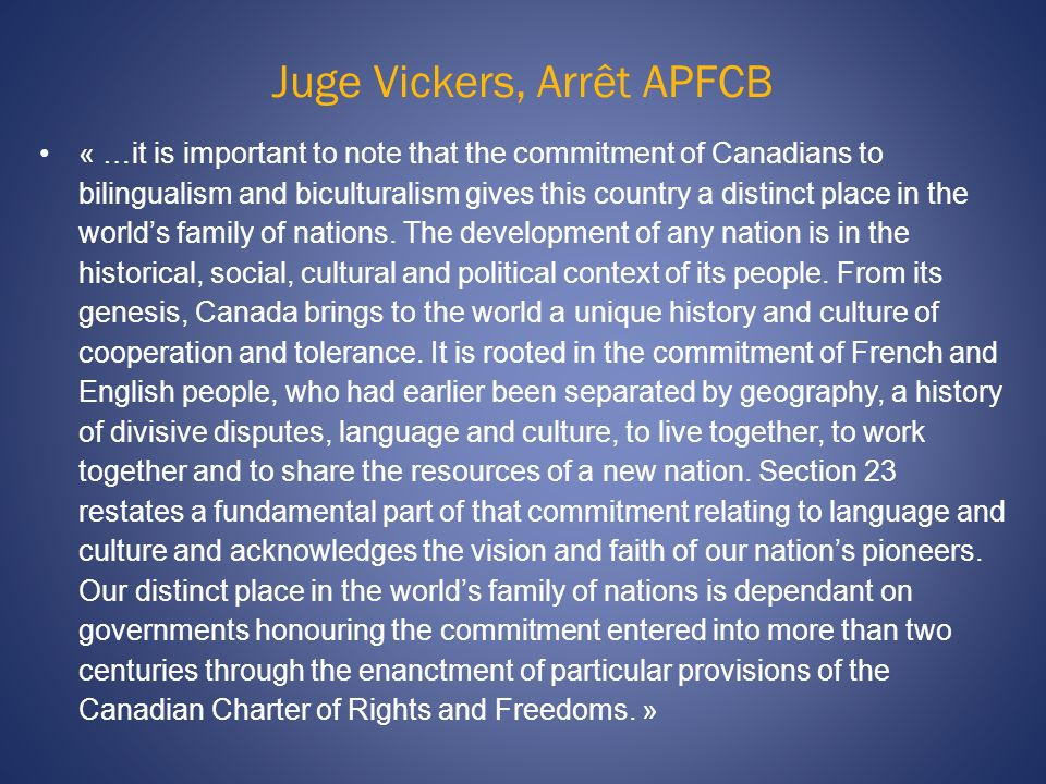 Juge Vickers, Arrêt APFCB « …it is important to note that the commitment of Canadians to bilingualism and biculturalism gives this country a distinct place in the worlds family of nations.