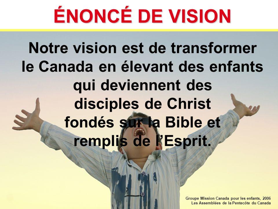 ÉNONCÉ DE VISION Notre vision est de transformer le Canada en élevant des enfants qui deviennent des disciples de Christ fondés sur la Bible et remplis de lEsprit.
