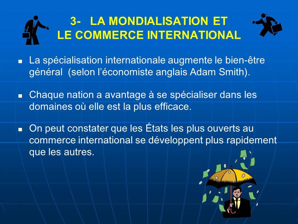 3- LA MONDIALISATION ET LE COMMERCE INTERNATIONAL La spécialisation internationale augmente le bien-être général (selon léconomiste anglais Adam Smith