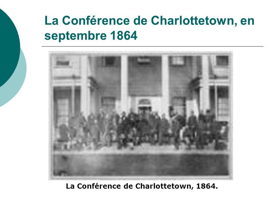 La Conférence de Charlottetown, en septembre 1864 Les politiciens de la Province du Canada ont convaincu ceux du Nouveau-Brunswick, de la Nouvelle- Écosse et de l Île-du-Prince-Édouard d envisager une union plus vaste.