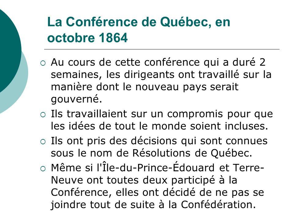La Conférence de Québec, en octobre 1864 Au cours de cette conférence qui a duré 2 semaines, les dirigeants ont travaillé sur la manière dont le nouve