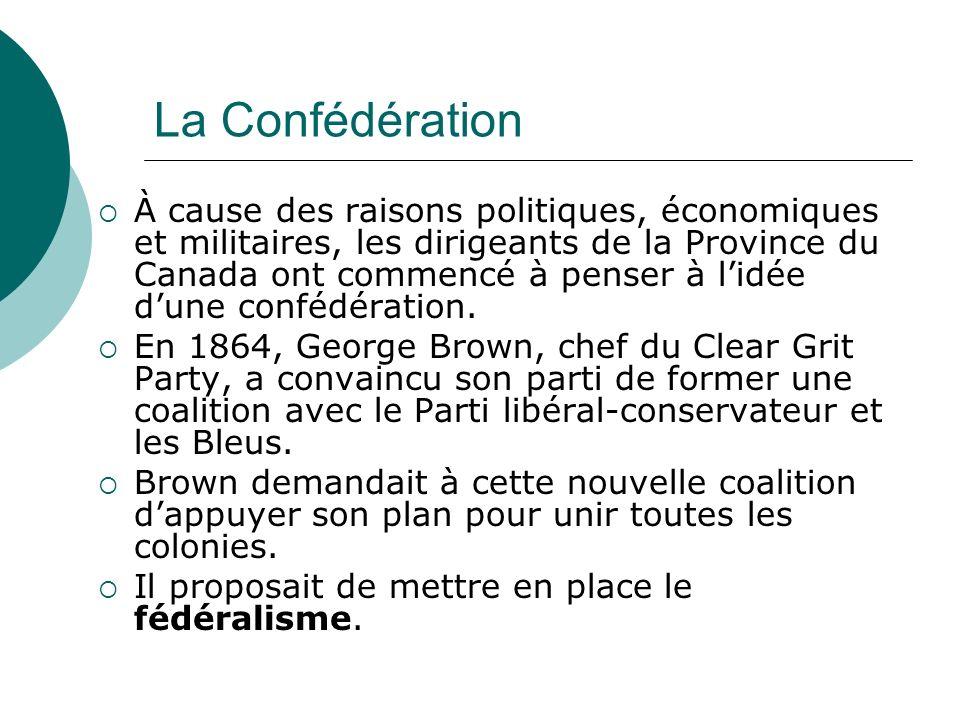 La Confédération À cause des raisons politiques, économiques et militaires, les dirigeants de la Province du Canada ont commencé à penser à lidée dune