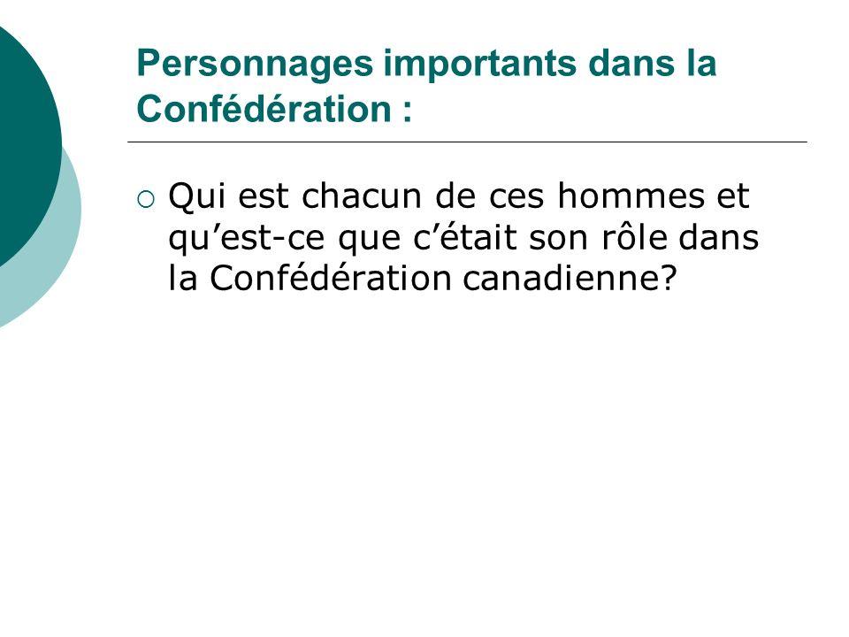 Personnages importants dans la Confédération : Qui est chacun de ces hommes et quest-ce que cétait son rôle dans la Confédération canadienne?