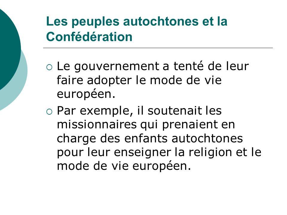 Les peuples autochtones et la Confédération Le gouvernement a tenté de leur faire adopter le mode de vie européen. Par exemple, il soutenait les missi
