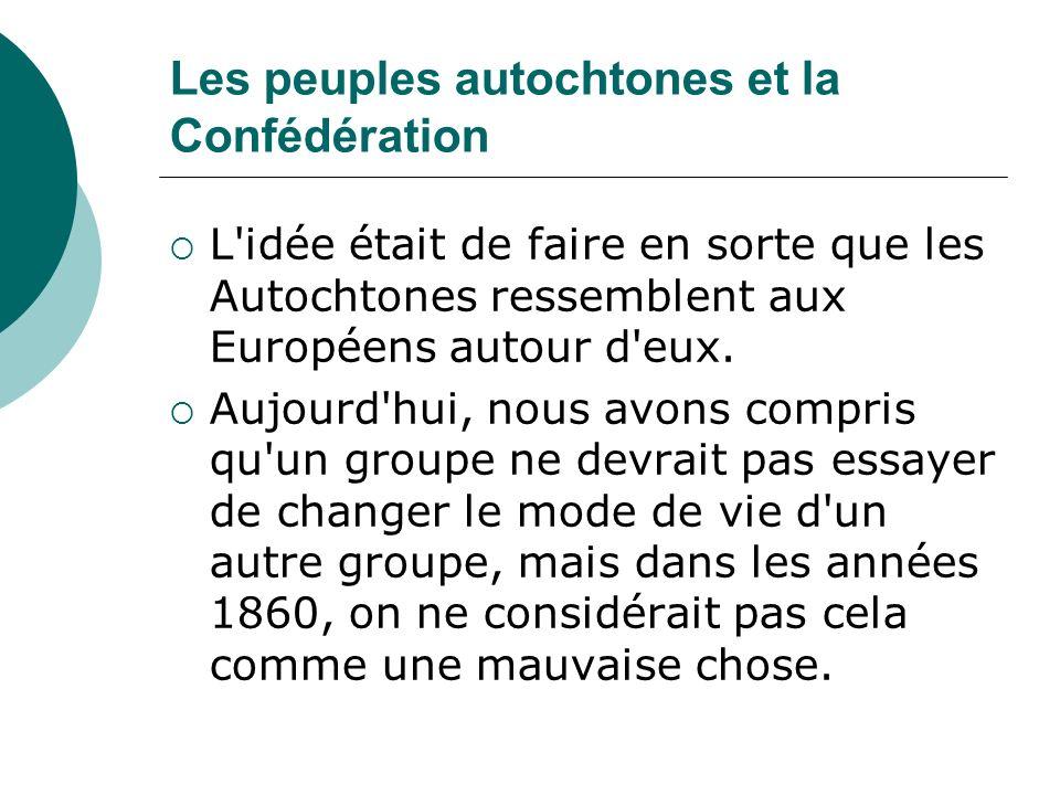 Les peuples autochtones et la Confédération Non seulement les politiciens de l époque essayaient de changer le mode de vie des peuples autochtones, mais ils les excluaient des négociations concernant la Confédération.