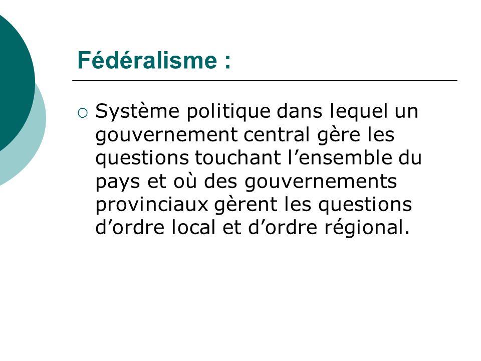 Fédéralisme : Système politique dans lequel un gouvernement central gère les questions touchant lensemble du pays et où des gouvernements provinciaux