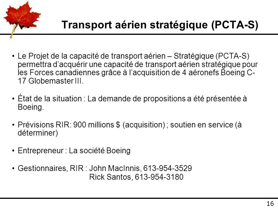 16 Transport aérien stratégique (PCTA-S) Le Projet de la capacité de transport aérien – Stratégique (PCTA-S) permettra dacquérir une capacité de transport aérien stratégique pour les Forces canadiennes grâce à lacquisition de 4 aéronefs Boeing C- 17 Globemaster III.