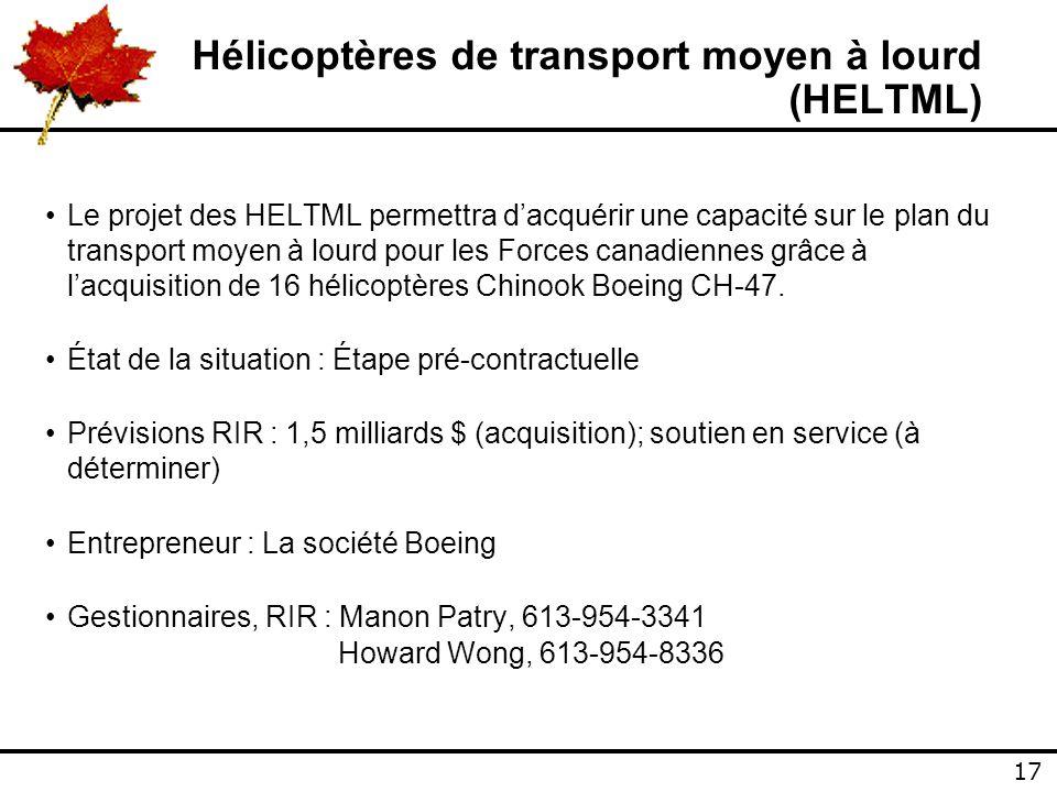17 Hélicoptères de transport moyen à lourd (HELTML) Le projet des HELTML permettra dacquérir une capacité sur le plan du transport moyen à lourd pour les Forces canadiennes grâce à lacquisition de 16 hélicoptères Chinook Boeing CH-47.