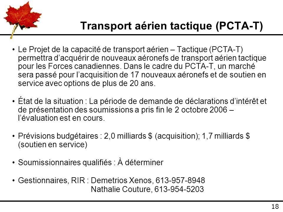 18 Transport aérien tactique (PCTA-T) Le Projet de la capacité de transport aérien – Tactique (PCTA-T) permettra dacquérir de nouveaux aéronefs de transport aérien tactique pour les Forces canadiennes.
