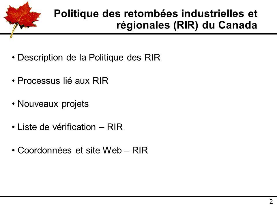 2 2 Politique des retombées industrielles et régionales (RIR) du Canada Description de la Politique des RIR Processus lié aux RIR Nouveaux projets Liste de vérification – RIR Coordonnées et site Web – RIR