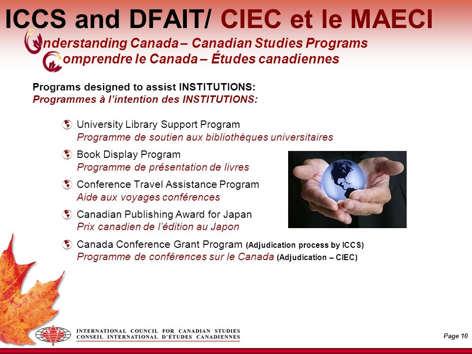 Page 10 ICCS and DFAIT/ CIEC et le MAECI Programs designed to assist INSTITUTIONS: Programmes à lintention des INSTITUTIONS: University Library Support Program Programme de soutien aux bibliothèques universitaires Book Display Program Programme de présentation de livres Conference Travel Assistance Program Aide aux voyages conférences Canadian Publishing Award for Japan Prix canadien de lédition au Japon Canada Conference Grant Program (Adjudication process by ICCS) Programme de conférences sur le Canada (Adjudication – CIEC) nderstanding Canada – Canadian Studies Programs omprendre le Canada – Études canadiennes
