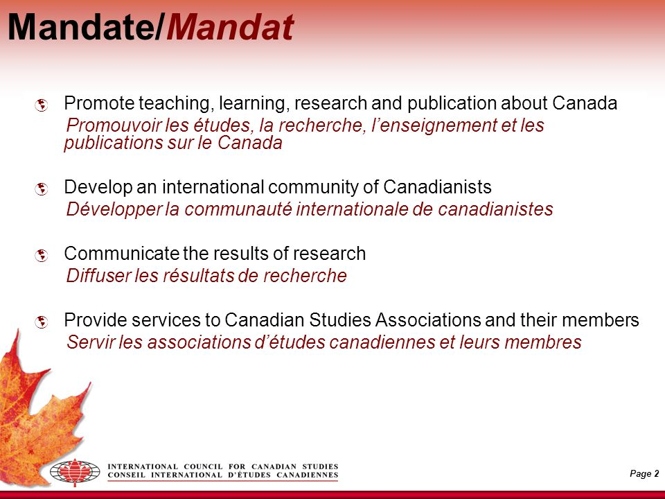 Page 2 Mandate/Mandat Promote teaching, learning, research and publication about Canada Promouvoir les études, la recherche, lenseignement et les publications sur le Canada Develop an international community of Canadianists Développer la communauté internationale de canadianistes Communicate the results of research Diffuser les résultats de recherche Provide services to Canadian Studies Associations and their members Servir les associations détudes canadiennes et leurs membres