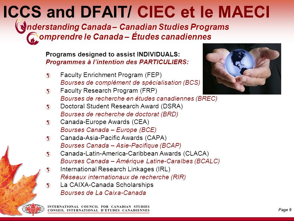 Page 9 ICCS and DFAIT/ CIEC et le MAECI Programs designed to assist INDIVIDUALS: Programmes à lintention des PARTICULIERS: Faculty Enrichment Program (FEP) Bourses de complément de spécialisation (BCS) Faculty Research Program (FRP) Bourses de recherche en études canadiennes (BREC) Doctoral Student Research Award (DSRA) Bourses de recherche de doctorat (BRD) Canada-Europe Awards (CEA) Bourses Canada – Europe (BCE) Canada-Asia-Pacific Awards (CAPA) Bourses Canada – Asie-Pacifique (BCAP) Canada-Latin-America-Caribbean Awards (CLACA) Bourses Canada – Amérique Latine-Caraïbes (BCALC) International Research Linkages (IRL) Réseaux internationaux de recherche (RIR) La CAIXA-Canada Scholarships Bourses de La Caixa-Canada nderstanding Canada – Canadian Studies Programs omprendre le Canada – Études canadiennes