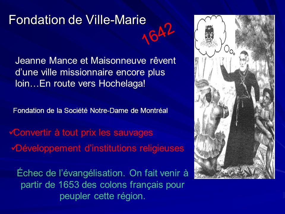 Fondation de Ville-Marie 1642 Jeanne Mance et Maisonneuve rêvent dune ville missionnaire encore plus loin…En route vers Hochelaga! Convertir à tout pr