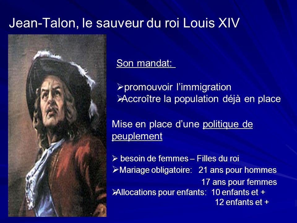 Jean-Talon, le sauveur du roi Louis XIV Son mandat: promouvoir limmigration Accroître la population déjà en place Mise en place dune politique de peup