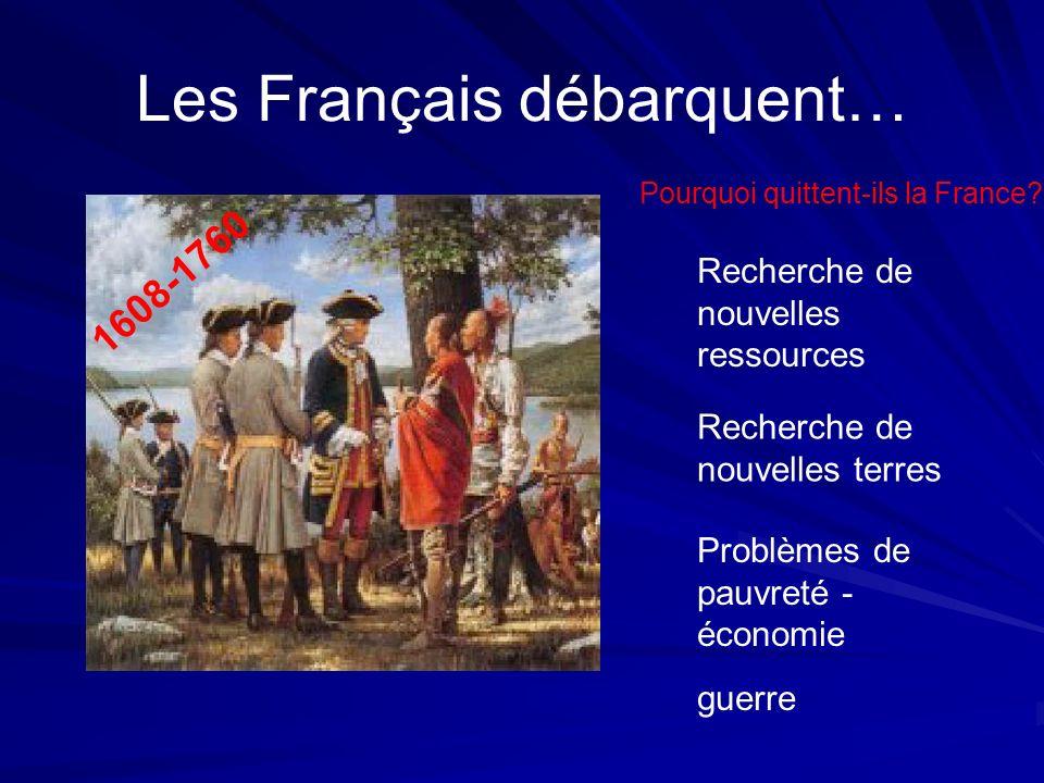 Les Français débarquent… 1608-1760 Recherche de nouvelles ressources Recherche de nouvelles terres Problèmes de pauvreté - économie guerre Pourquoi qu