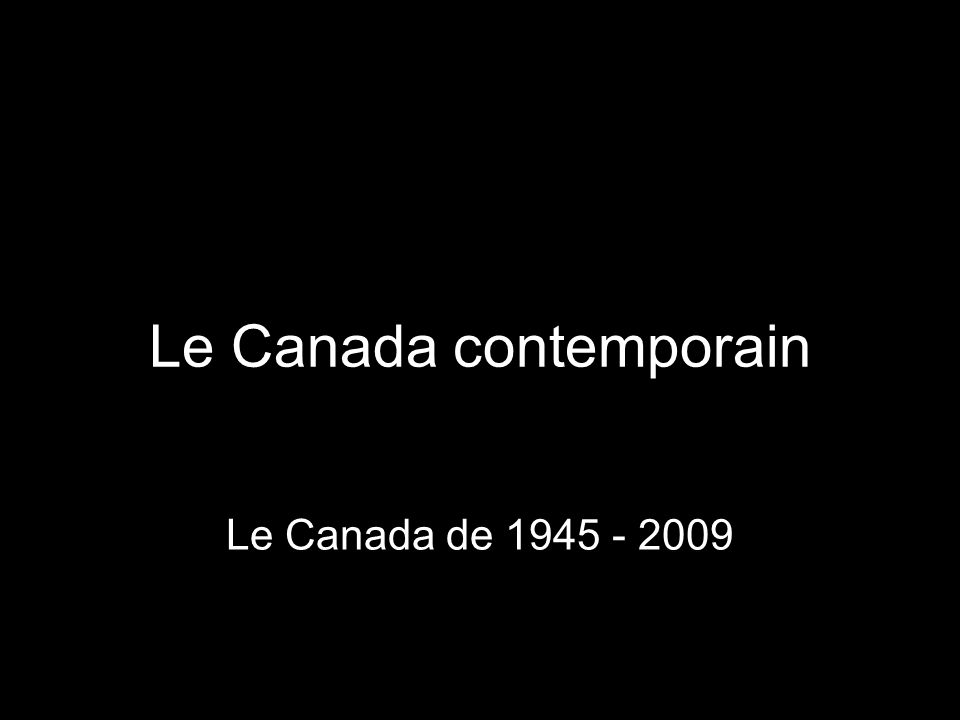 Le Canada contemporain Le Canada de 1945 - 2009