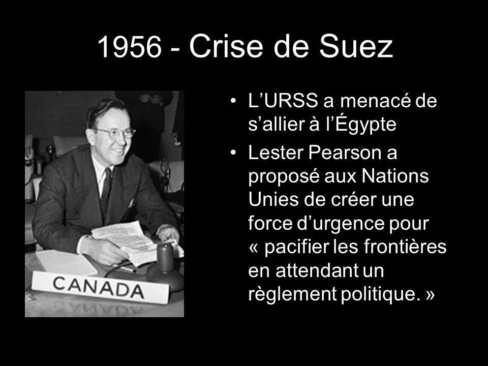 1956 - Crise de Suez LURSS a menacé de sallier à lÉgypte Lester Pearson a proposé aux Nations Unies de créer une force durgence pour « pacifier les frontières en attendant un règlement politique.