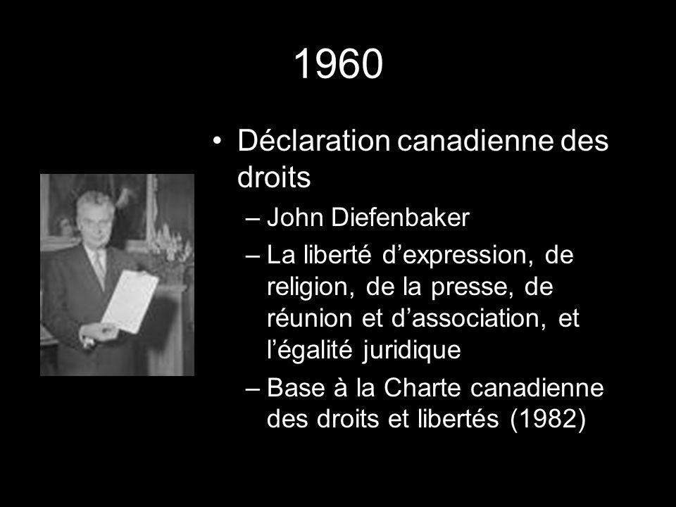 1960 Déclaration canadienne des droits –John Diefenbaker –La liberté dexpression, de religion, de la presse, de réunion et dassociation, et légalité juridique –Base à la Charte canadienne des droits et libertés (1982)