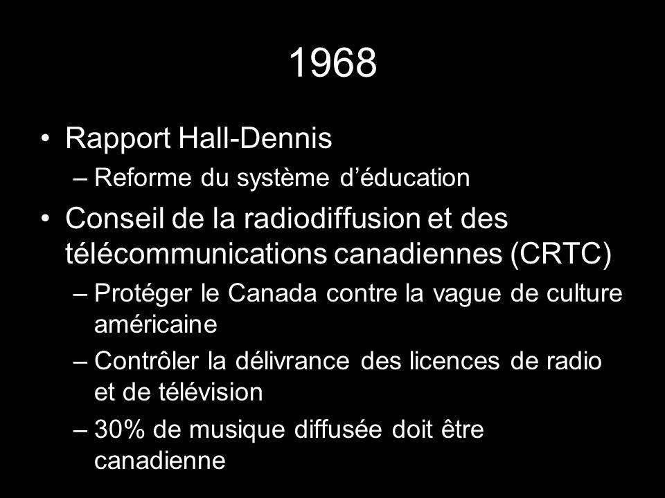 1968 Rapport Hall-Dennis –Reforme du système déducation Conseil de la radiodiffusion et des télécommunications canadiennes (CRTC) –Protéger le Canada contre la vague de culture américaine –Contrôler la délivrance des licences de radio et de télévision –30% de musique diffusée doit être canadienne