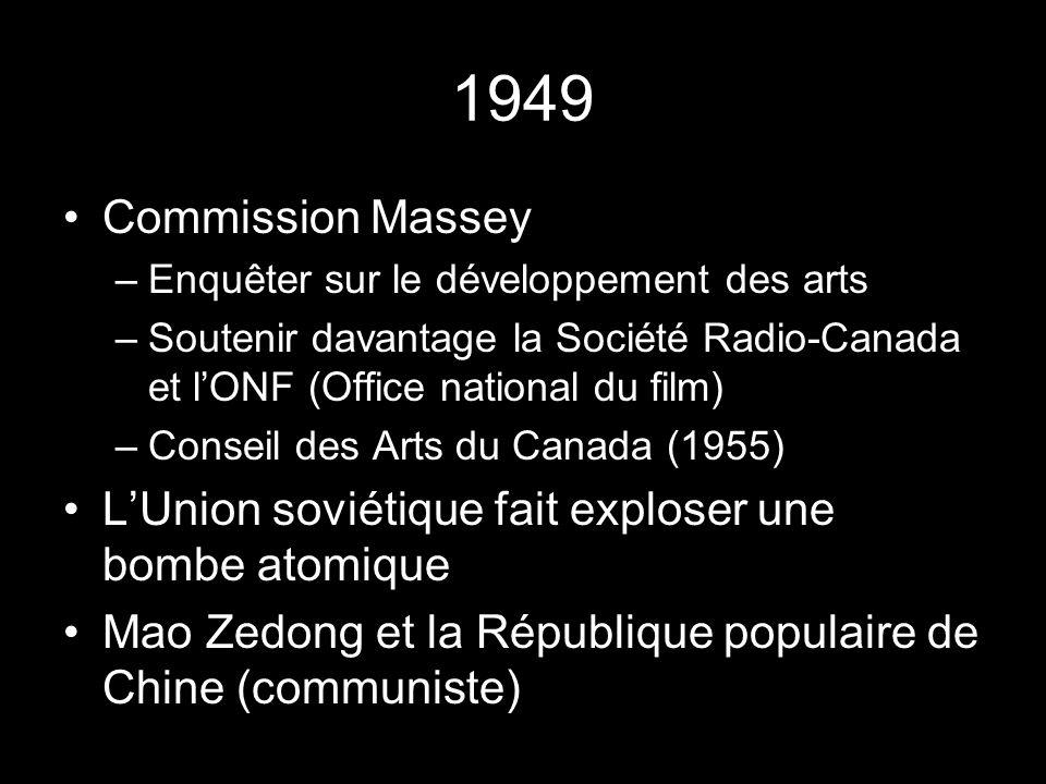 1949 Commission Massey –Enquêter sur le développement des arts –Soutenir davantage la Société Radio-Canada et lONF (Office national du film) –Conseil des Arts du Canada (1955) LUnion soviétique fait exploser une bombe atomique Mao Zedong et la République populaire de Chine (communiste)