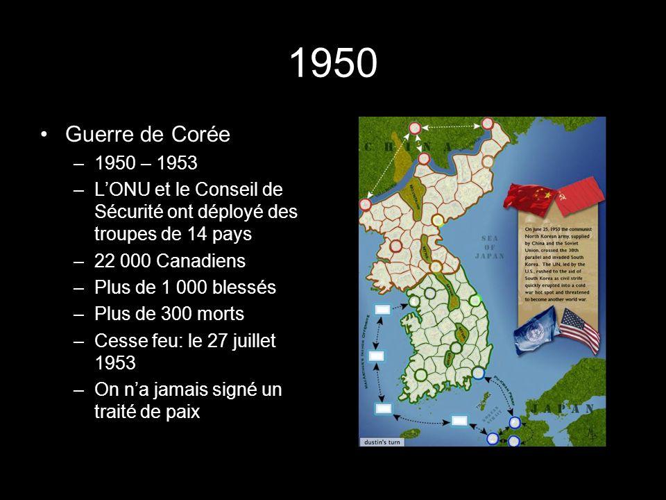 1950 Guerre de Corée –1950 – 1953 –LONU et le Conseil de Sécurité ont déployé des troupes de 14 pays –22 000 Canadiens –Plus de 1 000 blessés –Plus de 300 morts –Cesse feu: le 27 juillet 1953 –On na jamais signé un traité de paix