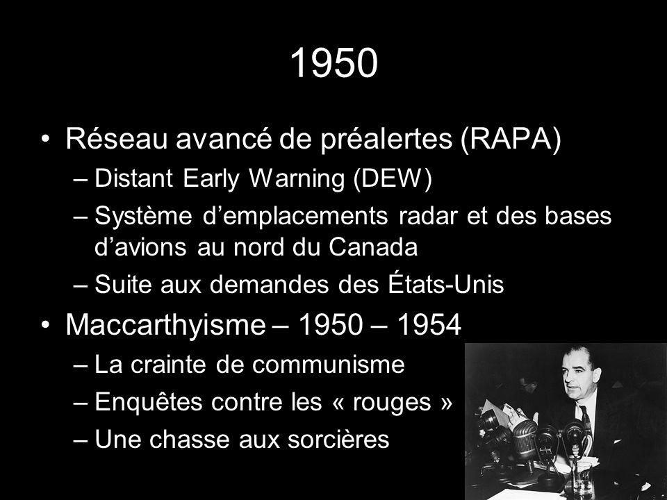 1950 Réseau avancé de préalertes (RAPA) –Distant Early Warning (DEW) –Système demplacements radar et des bases davions au nord du Canada –Suite aux demandes des États-Unis Maccarthyisme – 1950 – 1954 –La crainte de communisme –Enquêtes contre les « rouges » –Une chasse aux sorcières
