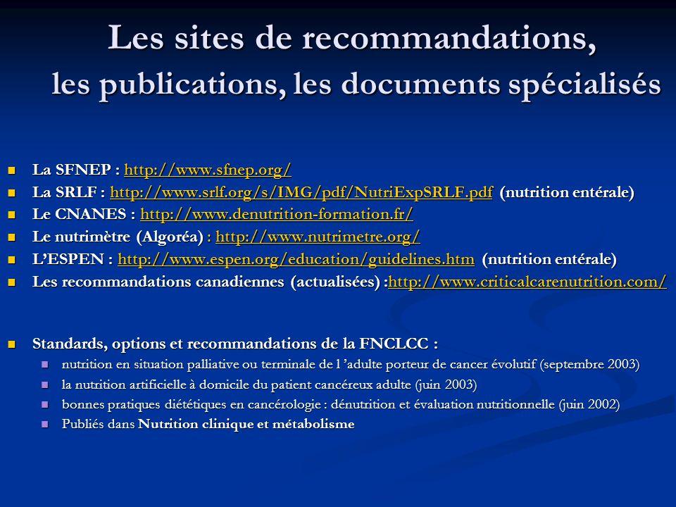 Les sites de recommandations, les publications, les documents spécialisés La SFNEP : http://www.sfnep.org/ La SFNEP : http://www.sfnep.org/http://www.sfnep.org/ La SRLF : http://www.srlf.org/s/IMG/pdf/NutriExpSRLF.pdf (nutrition entérale) La SRLF : http://www.srlf.org/s/IMG/pdf/NutriExpSRLF.pdf (nutrition entérale)http://www.srlf.org/s/IMG/pdf/NutriExpSRLF.pdf Le CNANES : http://www.denutrition-formation.fr/ Le CNANES : http://www.denutrition-formation.fr/http://www.denutrition-formation.fr/ Le nutrimètre (Algoréa) : http://www.nutrimetre.org/ Le nutrimètre (Algoréa) : http://www.nutrimetre.org/http://www.nutrimetre.org/ LESPEN : http://www.espen.org/education/guidelines.htm (nutrition entérale) LESPEN : http://www.espen.org/education/guidelines.htm (nutrition entérale)http://www.espen.org/education/guidelines.htm Les recommandations canadiennes (actualisées) :http://www.criticalcarenutrition.com/ Les recommandations canadiennes (actualisées) :http://www.criticalcarenutrition.com/http://www.criticalcarenutrition.com/ Standards, options et recommandations de la FNCLCC : Standards, options et recommandations de la FNCLCC : nutrition en situation palliative ou terminale de l adulte porteur de cancer évolutif (septembre 2003) nutrition en situation palliative ou terminale de l adulte porteur de cancer évolutif (septembre 2003) la nutrition artificielle à domicile du patient cancéreux adulte (juin 2003) la nutrition artificielle à domicile du patient cancéreux adulte (juin 2003) bonnes pratiques diététiques en cancérologie : dénutrition et évaluation nutritionnelle (juin 2002) bonnes pratiques diététiques en cancérologie : dénutrition et évaluation nutritionnelle (juin 2002) Publiés dans Nutrition clinique et métabolisme Publiés dans Nutrition clinique et métabolisme