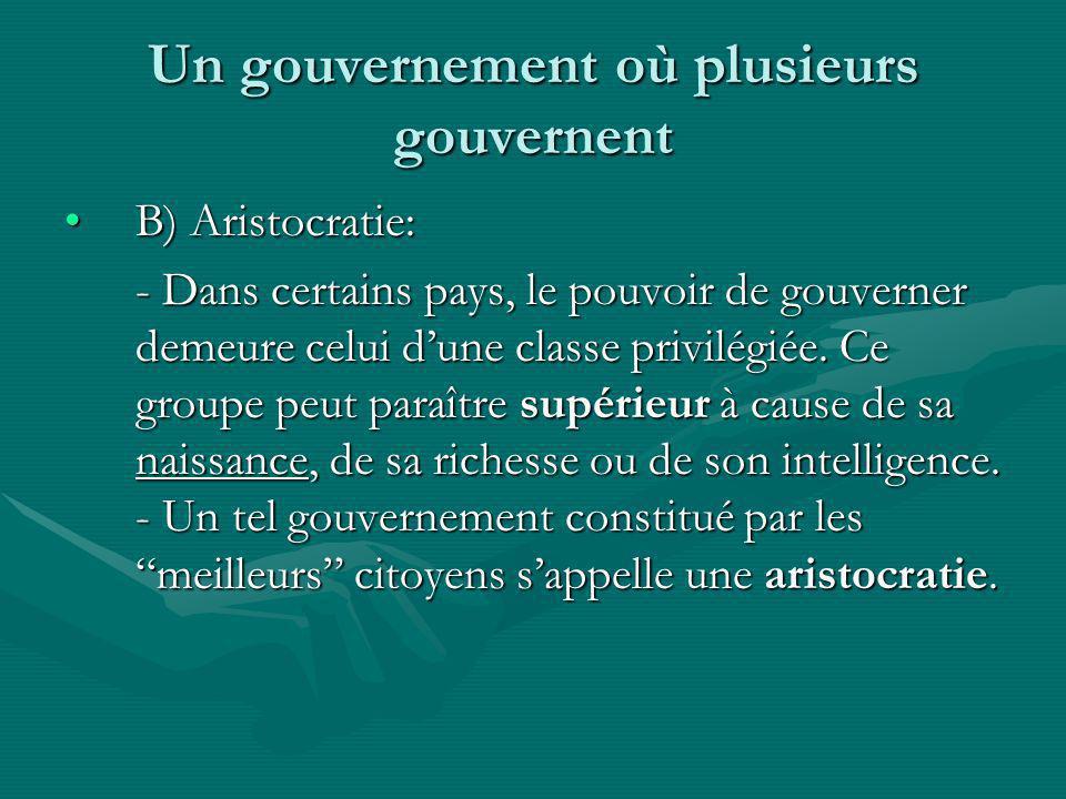 Un gouvernement où plusieurs gouvernent B) Aristocratie:B) Aristocratie: - Dans certains pays, le pouvoir de gouverner demeure celui dune classe privi