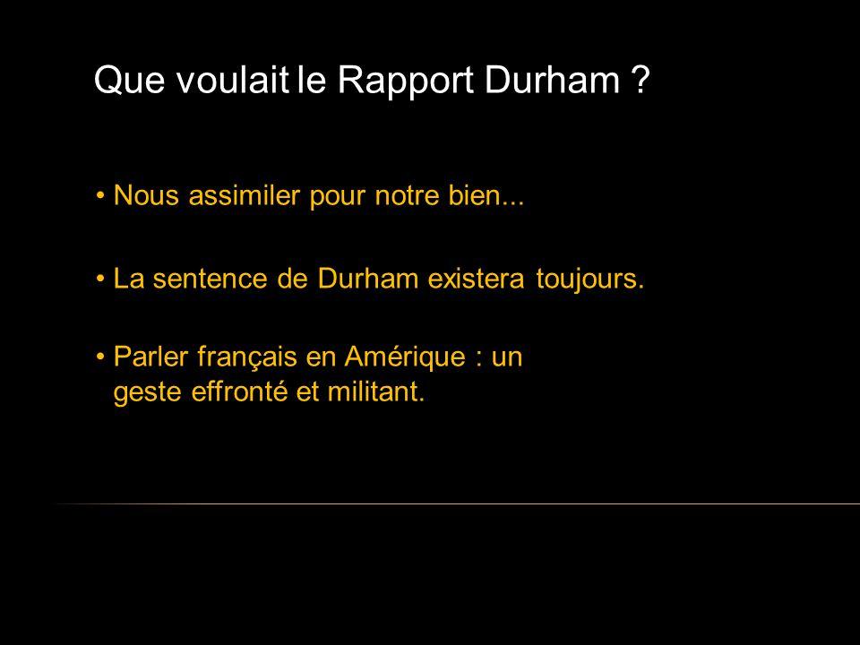 Que voulait le Rapport Durham . Nous assimiler pour notre bien...