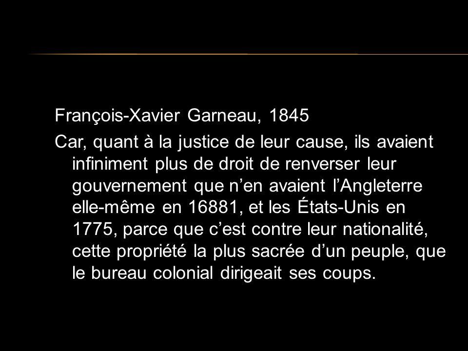 François-Xavier Garneau, 1845 Car, quant à la justice de leur cause, ils avaient infiniment plus de droit de renverser leur gouvernement que nen avaient lAngleterre elle-même en 16881, et les États-Unis en 1775, parce que cest contre leur nationalité, cette propriété la plus sacrée dun peuple, que le bureau colonial dirigeait ses coups.