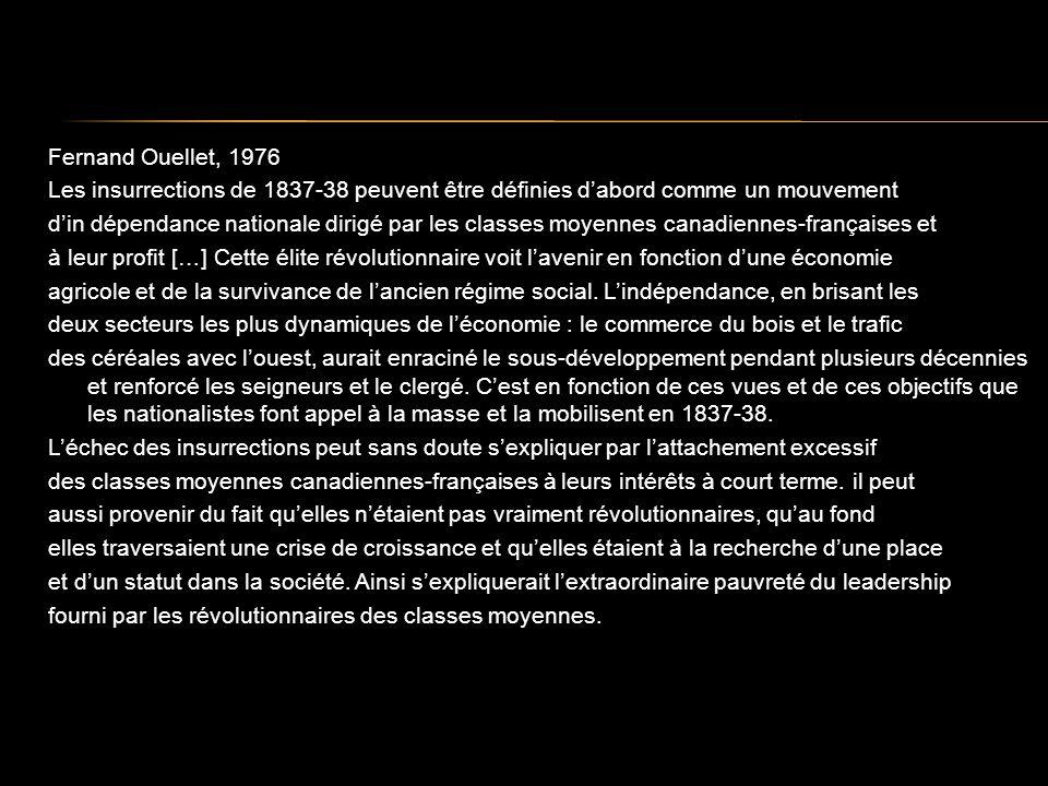 Fernand Ouellet, 1976 Les insurrections de 1837-38 peuvent être définies dabord comme un mouvement din dépendance nationale dirigé par les classes moyennes canadiennes-françaises et à leur profit […] Cette élite révolutionnaire voit lavenir en fonction dune économie agricole et de la survivance de lancien régime social.