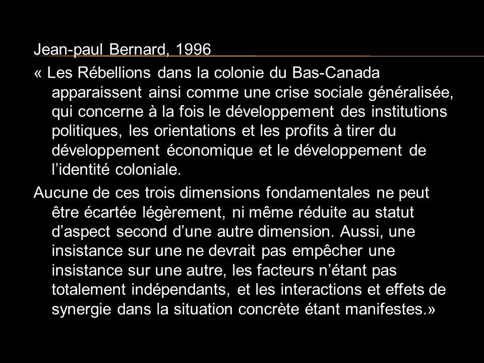 Jean-paul Bernard, 1996 « Les Rébellions dans la colonie du Bas-Canada apparaissent ainsi comme une crise sociale généralisée, qui concerne à la fois le développement des institutions politiques, les orientations et les profits à tirer du développement économique et le développement de lidentité coloniale.