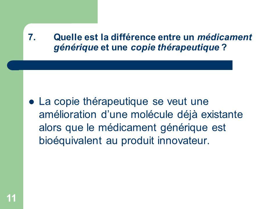 11 7.Quelle est la différence entre un médicament générique et une copie thérapeutique ? La copie thérapeutique se veut une amélioration dune molécule