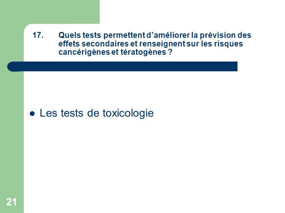 21 17.Quels tests permettent daméliorer la prévision des effets secondaires et renseignent sur les risques cancérigènes et tératogènes ? Les tests de