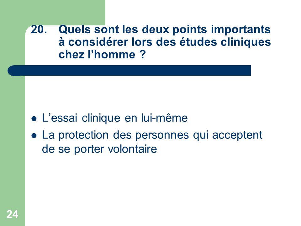 24 20.Quels sont les deux points importants à considérer lors des études cliniques chez lhomme ? Lessai clinique en lui-même La protection des personn