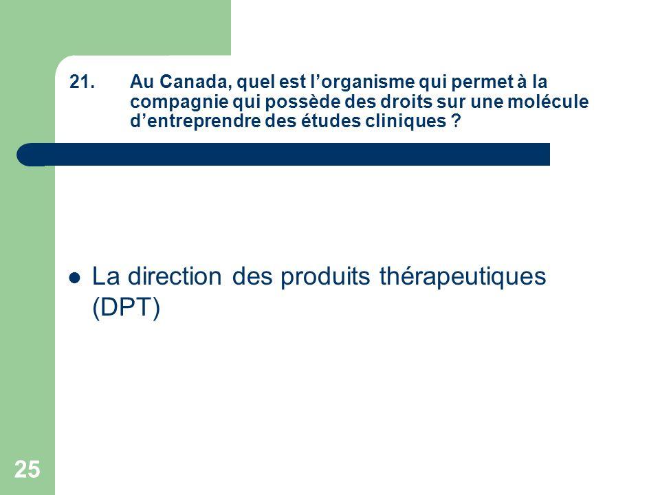 25 21.Au Canada, quel est lorganisme qui permet à la compagnie qui possède des droits sur une molécule dentreprendre des études cliniques ? La directi