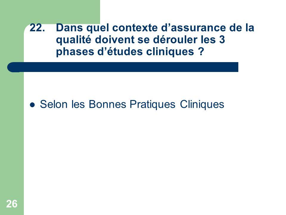26 22.Dans quel contexte dassurance de la qualité doivent se dérouler les 3 phases détudes cliniques ? Selon les Bonnes Pratiques Cliniques
