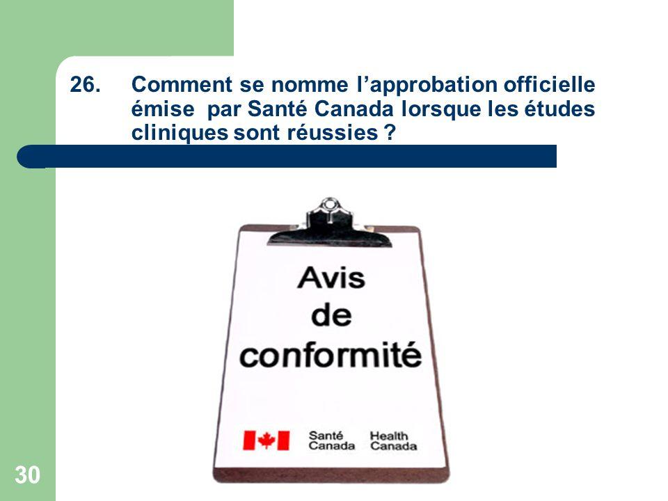 30 26.Comment se nomme lapprobation officielle émise par Santé Canada lorsque les études cliniques sont réussies ?