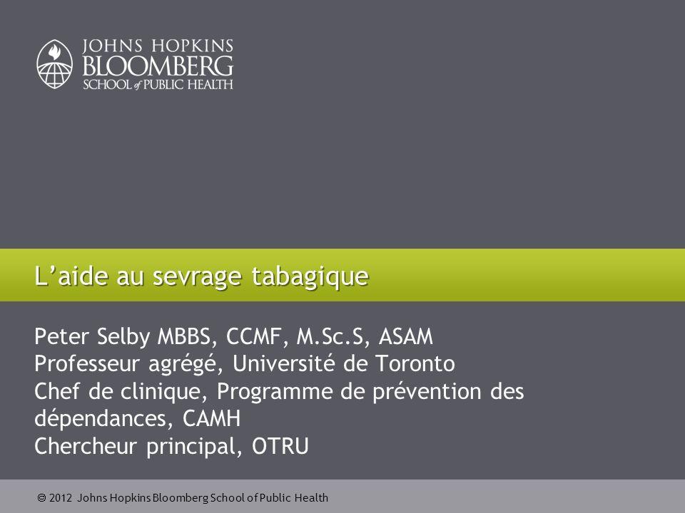 2012 Johns Hopkins Bloomberg School of Public Health Peter Selby MBBS, CCMF, M.Sc.S, ASAM Professeur agrégé, Université de Toronto Chef de clinique, P