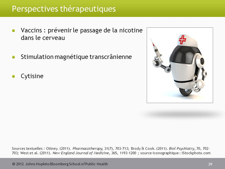 2012 Johns Hopkins Bloomberg School of Public Health Perspectives thérapeutiques Vaccins : prévenir le passage de la nicotine dans le cerveau Stimulation magnétique transcrânienne Cytisine 29 Sources textuelles : Ottney.