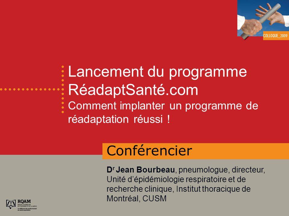 Lancement du programme RéadaptSanté.com Comment implanter un programme de réadaptation réussi ! Conférencier D r Jean Bourbeau, pneumologue, directeur