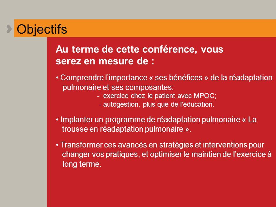 Objectifs Au terme de cette conférence, vous serez en mesure de : Comprendre limportance « ses bénéfices » de la réadaptation pulmonaire et ses compos