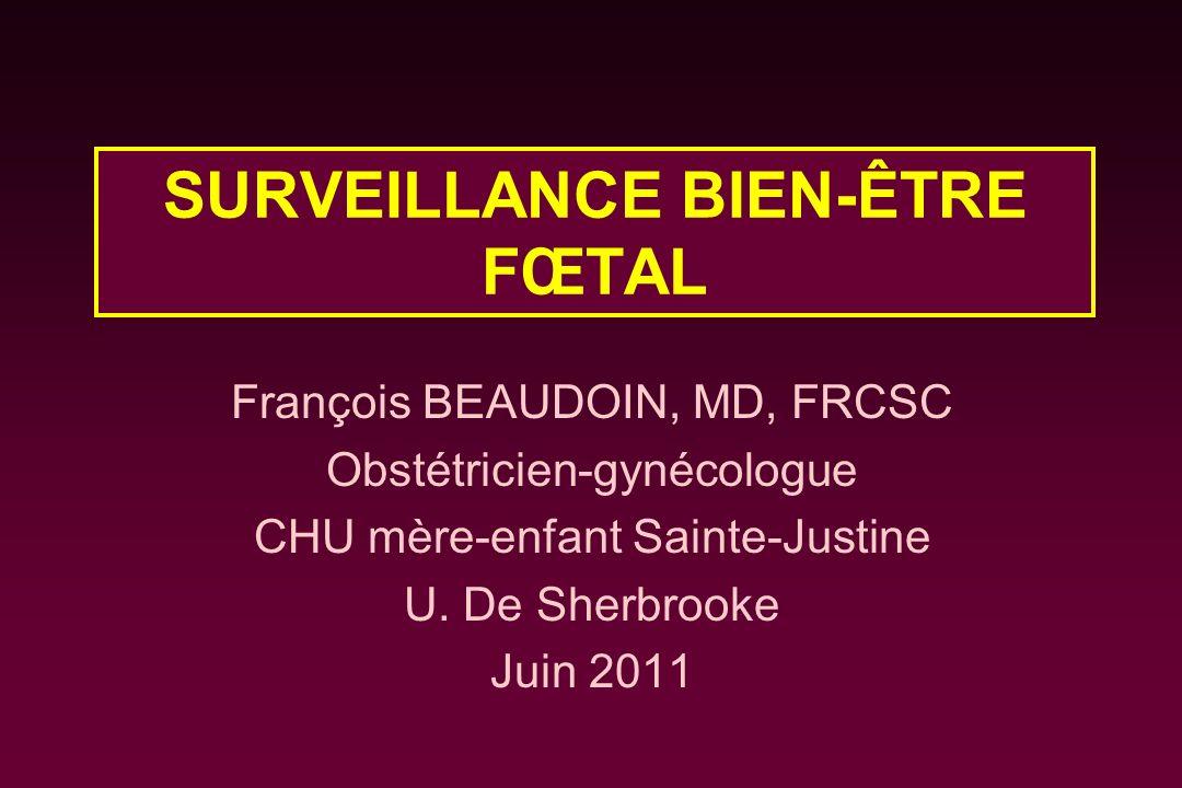 SURVEILLANCE BIEN-ÊTRE FŒTAL François BEAUDOIN, MD, FRCSC Obstétricien-gynécologue CHU mère-enfant Sainte-Justine U. De Sherbrooke Juin 2011