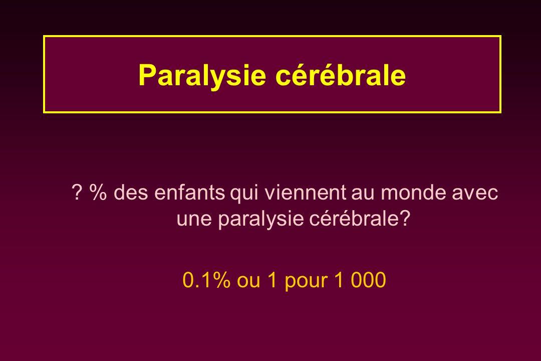 ? % des enfants qui viennent au monde avec une paralysie cérébrale? 0.1% ou 1 pour 1 000 Paralysie cérébrale