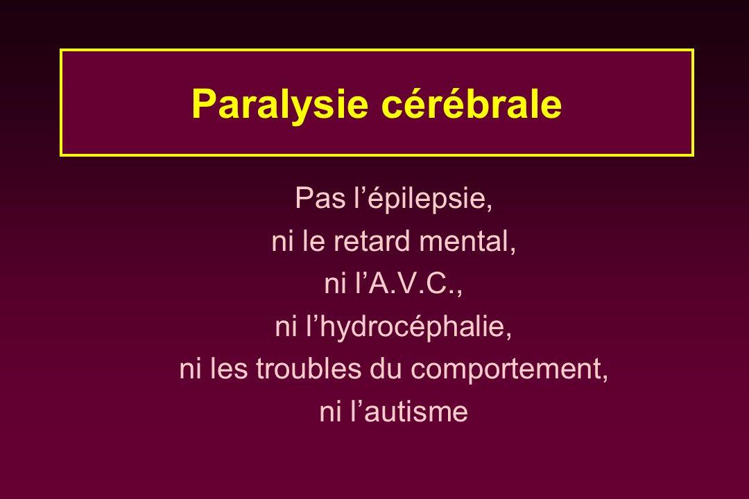 Pas lépilepsie, ni le retard mental, ni lA.V.C., ni lhydrocéphalie, ni les troubles du comportement, ni lautisme Paralysie cérébrale