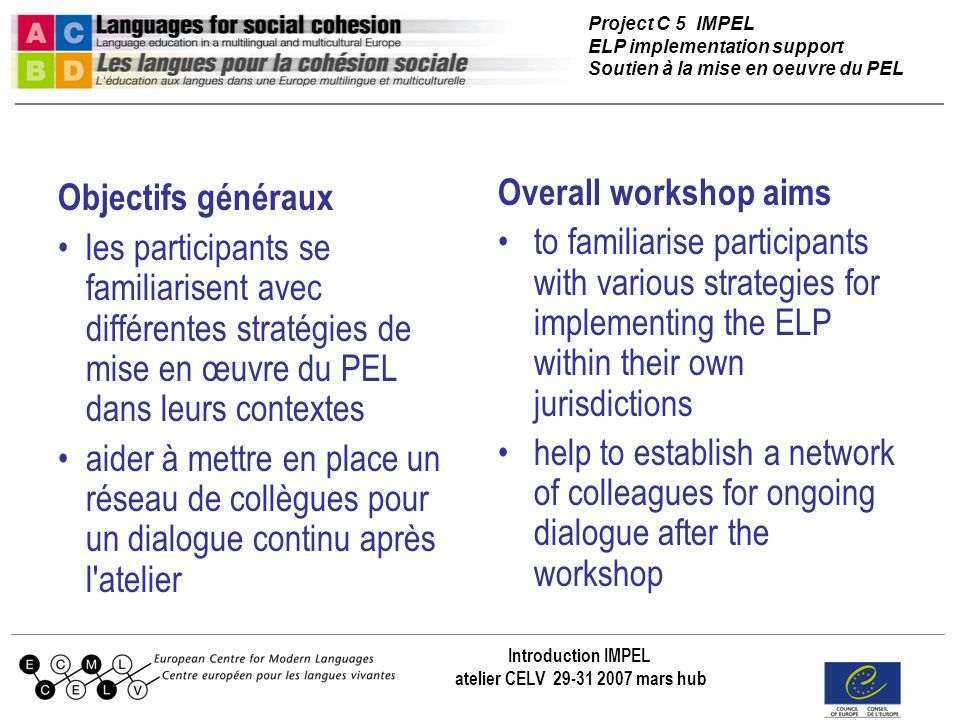 Project C 5 IMPEL ELP implementation support Soutien à la mise en oeuvre du PEL Introduction IMPEL atelier CELV 29-31 2007 mars hub Objectifs généraux les participants se familiarisent avec différentes stratégies de mise en œuvre du PEL dans leurs contextes aider à mettre en place un réseau de collègues pour un dialogue continu après l atelier Overall workshop aims to familiarise participants with various strategies for implementing the ELP within their own jurisdictions help to establish a network of colleagues for ongoing dialogue after the workshop