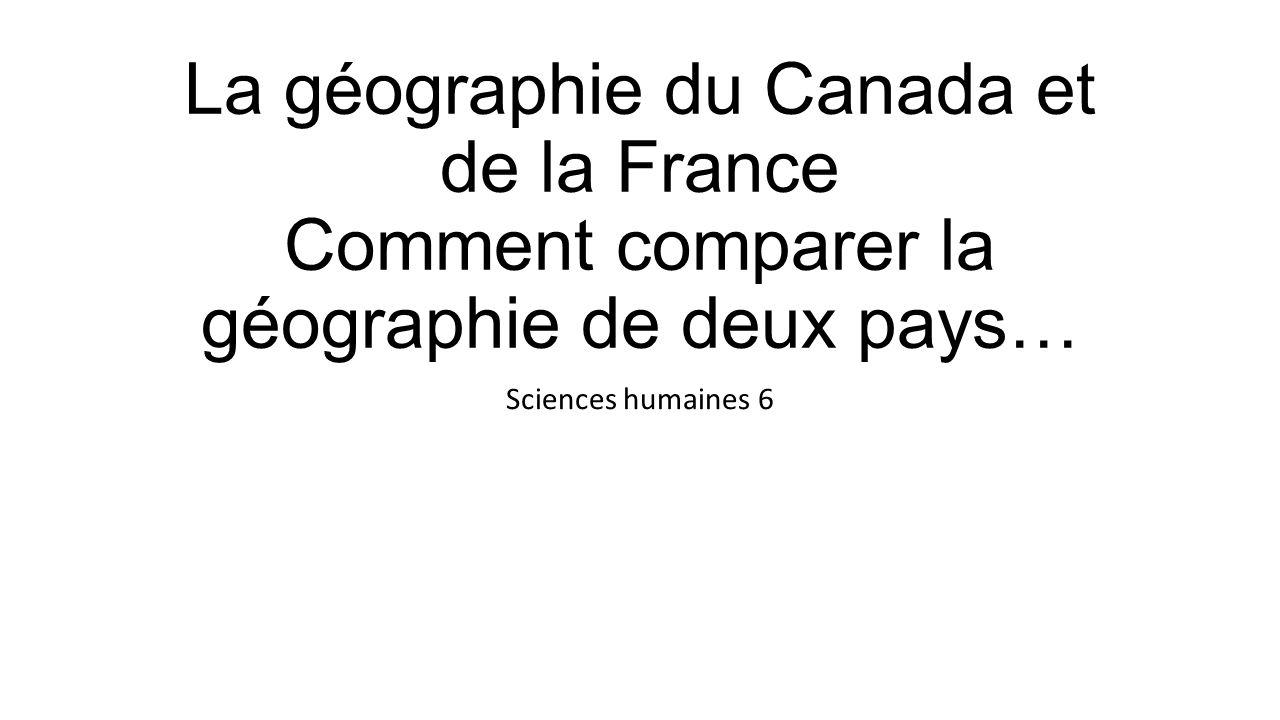 La géographie du Canada et de la France Comment comparer la géographie de deux pays… Sciences humaines 6