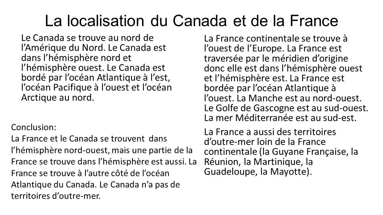 La localisation du Canada et de la France Le Canada se trouve au nord de lAmérique du Nord. Le Canada est dans lhémisphère nord et lhémisphère ouest.