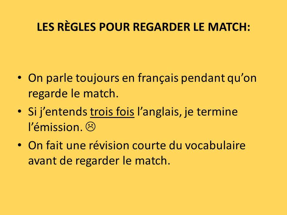 LES RÈGLES POUR REGARDER LE MATCH: On parle toujours en français pendant quon regarde le match. Si jentends trois fois langlais, je termine lémission.